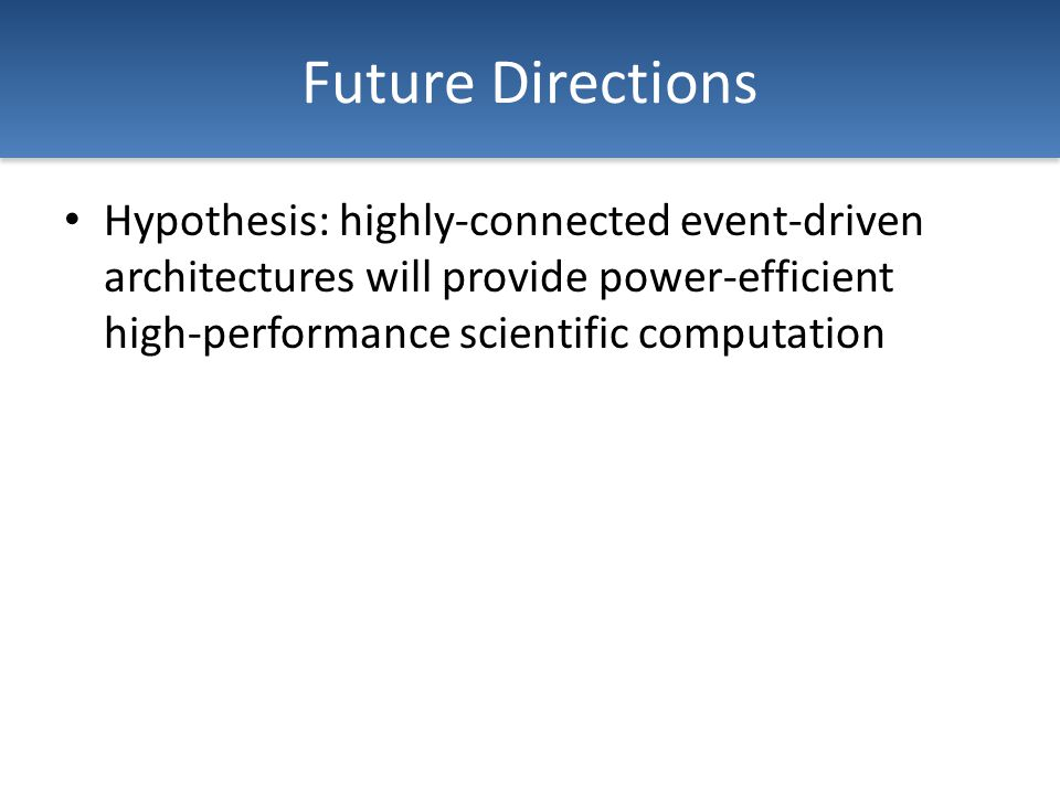 Future Directions Hypothesis: highly-connected event-driven architectures will provide power-efficient high-performance scientific computation