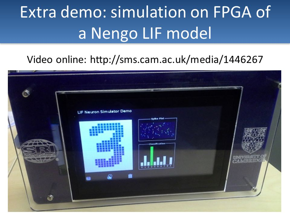 Extra demo: simulation on FPGA of a Nengo LIF model Video online: http://sms.cam.ac.uk/media/1446267