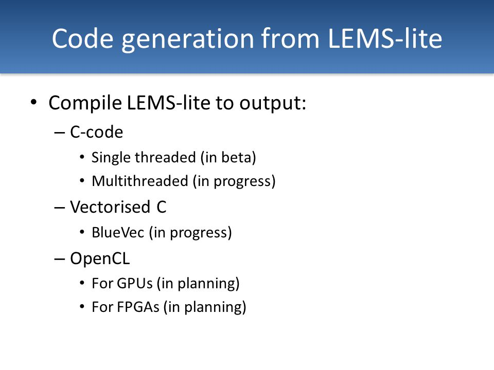 Code generation from LEMS-lite Compile LEMS-lite to output: – C-code Single threaded (in beta) Multithreaded (in progress) – Vectorised C BlueVec (in progress) – OpenCL For GPUs (in planning) For FPGAs (in planning)