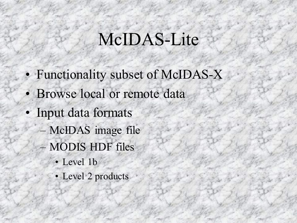 McIDAS-Lite Functionality subset of McIDAS-X Browse local or remote data Input data formats –McIDAS image file –MODIS HDF files Level 1b Level 2 products