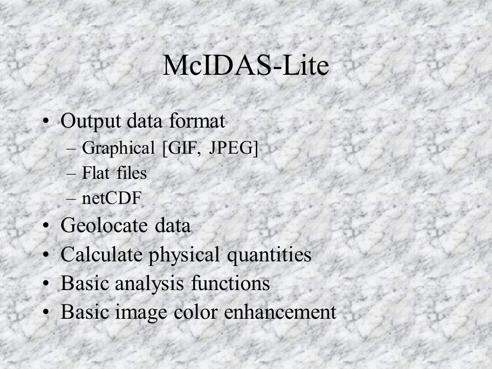 McIDAS-Lite Output data format –Graphical [GIF, JPEG] –Flat files –netCDF Geolocate data Calculate physical quantities Basic analysis functions Basic image color enhancement