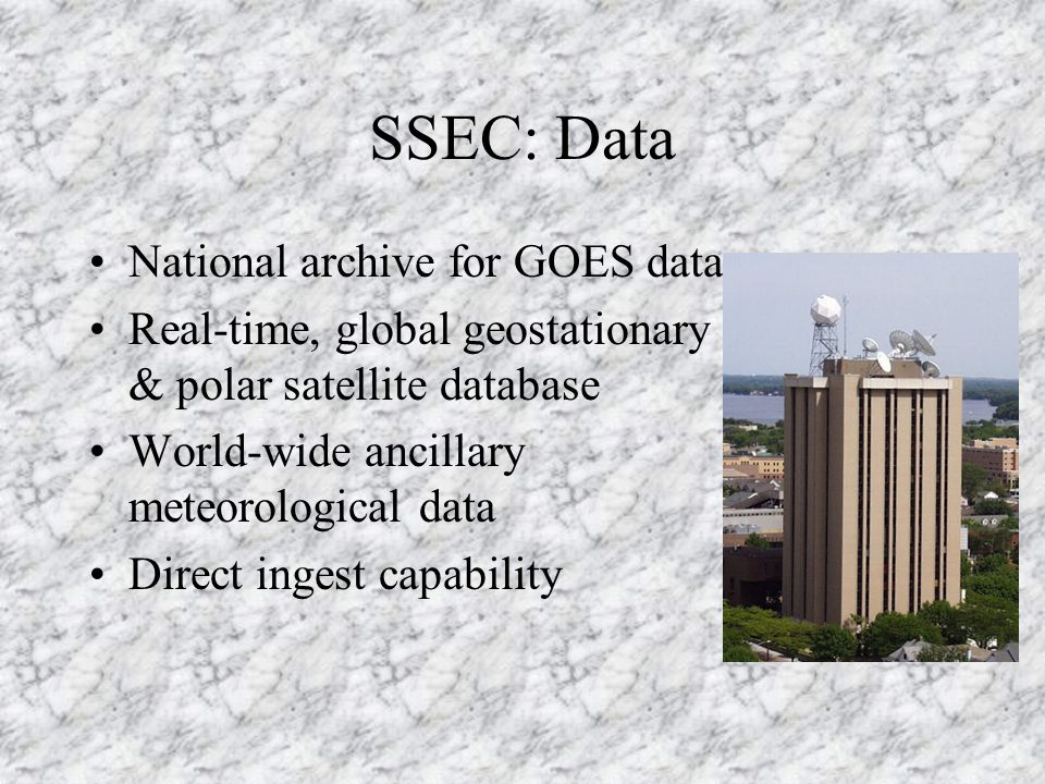 SSEC: Data National archive for GOES data Real-time, global geostationary & polar satellite database World-wide ancillary meteorological data Direct ingest capability