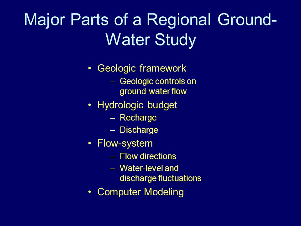 Major Parts of a Regional Ground- Water Study Geologic framework –Geologic controls on ground-water flow Hydrologic budget –Recharge –Discharge Flow-system –Flow directions –Water-level and discharge fluctuations Computer Modeling