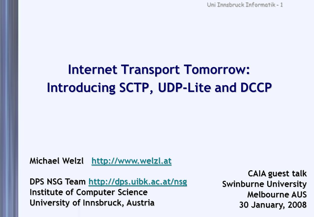 Uni Innsbruck Informatik - 2 Outline 1.Internet transport today: too much, or not enough 2.Internet transport tomorrow 1.SCTP 2.UDP-Lite 3.DCCP