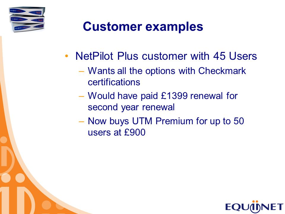 Customer examples NetPilot Plus customer with 45 Users –Wants all the options with Checkmark certifications –Would have paid £1399 renewal for second year renewal –Now buys UTM Premium for up to 50 users at £900