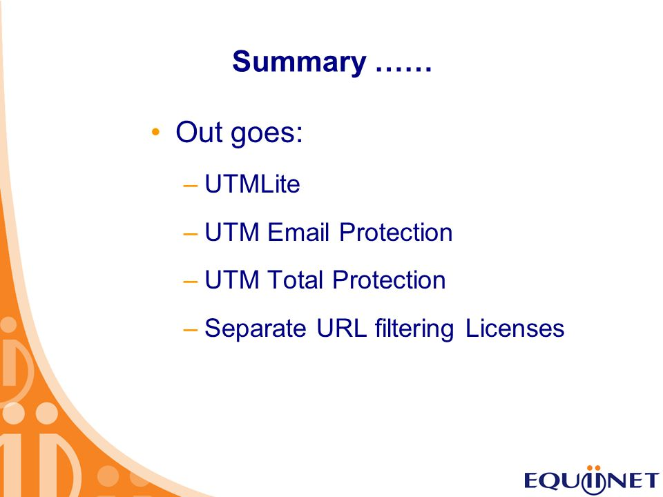 Summary …… Out goes: –UTMLite –UTM Email Protection –UTM Total Protection –Separate URL filtering Licenses