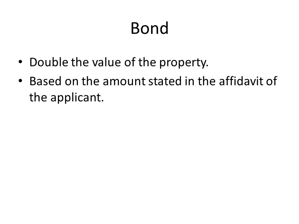 Bond Double the value of the property. Based on the amount stated in the affidavit of the applicant.