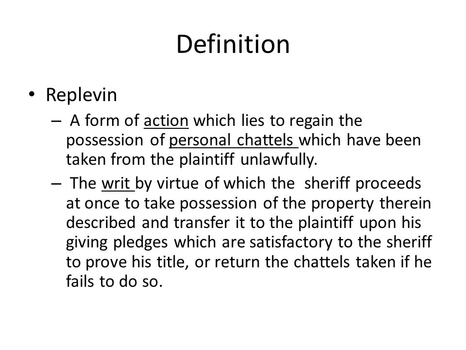 Definition Replevin – A form of action which lies to regain the possession of personal chattels which have been taken from the plaintiff unlawfully. –