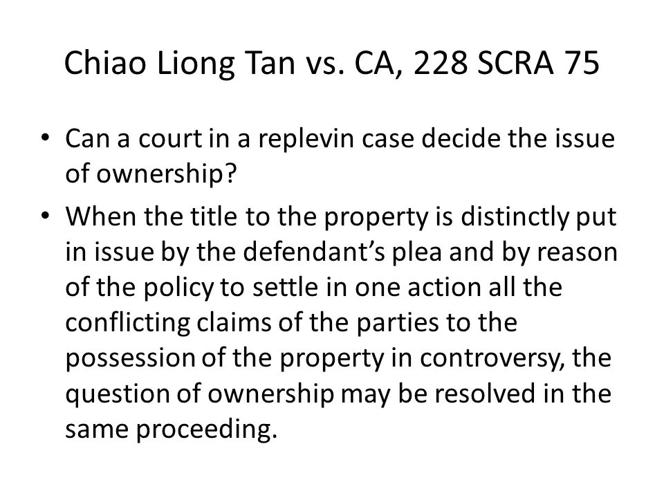 Chiao Liong Tan vs. CA, 228 SCRA 75 Can a court in a replevin case decide the issue of ownership? When the title to the property is distinctly put in