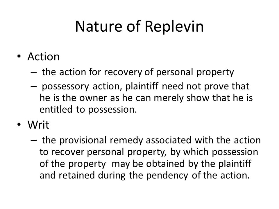 Nature of Replevin Action – the action for recovery of personal property – possessory action, plaintiff need not prove that he is the owner as he can