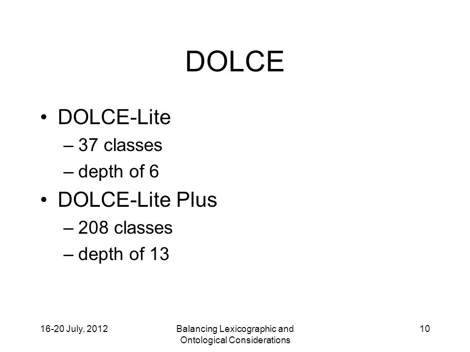 16-20 July, 2012Balancing Lexicographic and Ontological Considerations 10 DOLCE DOLCE-Lite –37 classes –depth of 6 DOLCE-Lite Plus –208 classes –depth of 13