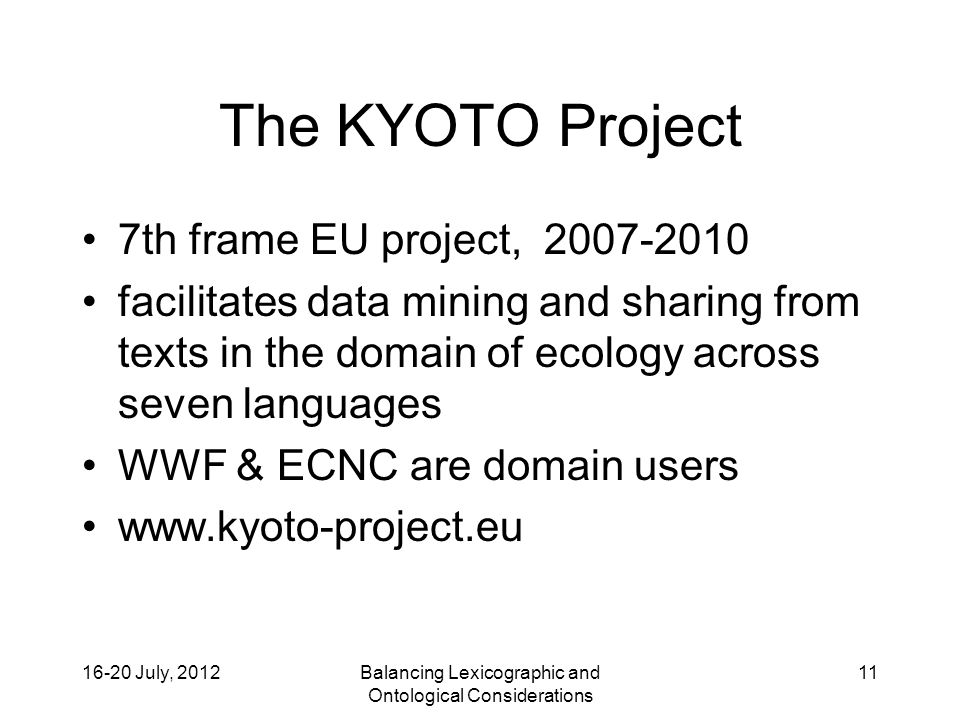 16-20 July, 2012Balancing Lexicographic and Ontological Considerations 11 The KYOTO Project 7th frame EU project, 2007-2010 facilitates data mining and sharing from texts in the domain of ecology across seven languages WWF & ECNC are domain users www.kyoto-project.eu