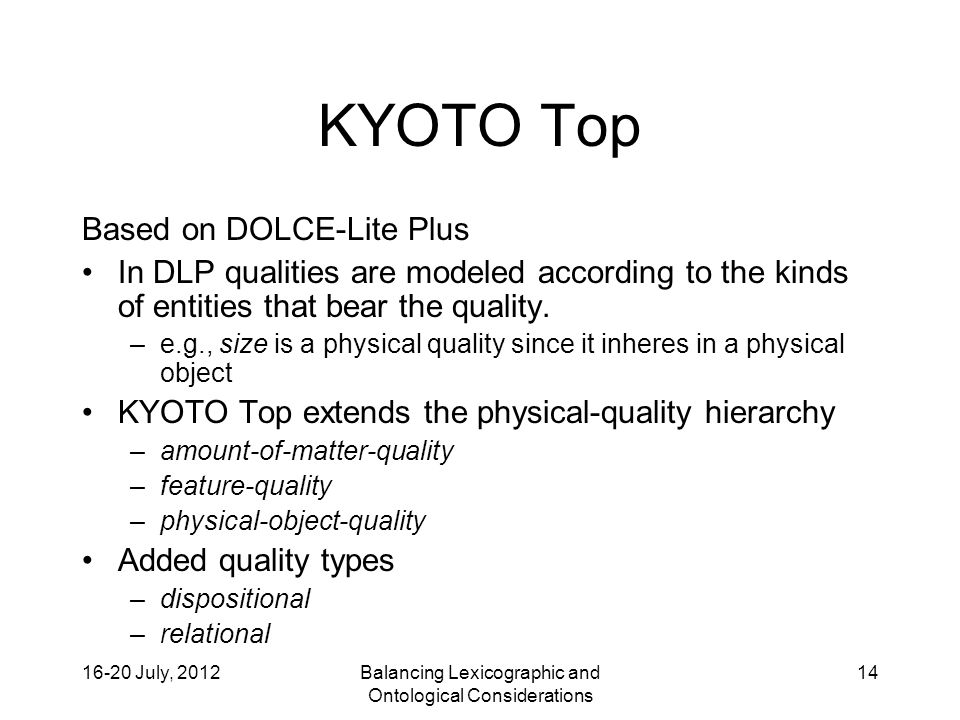 16-20 July, 2012Balancing Lexicographic and Ontological Considerations 14 KYOTO Top Based on DOLCE-Lite Plus In DLP qualities are modeled according to the kinds of entities that bear the quality.