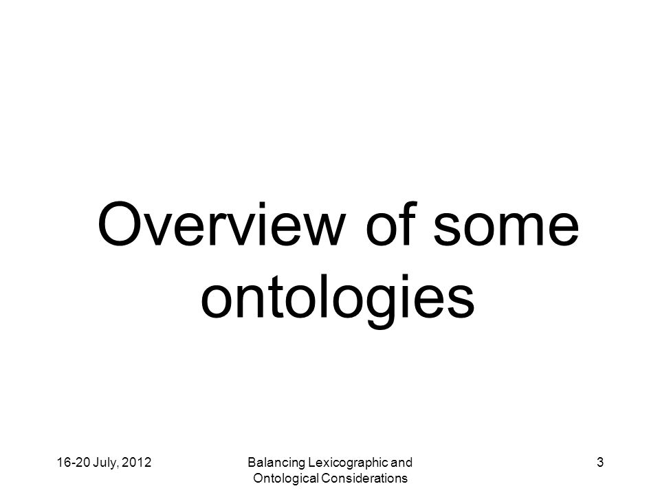 16-20 July, 2012Balancing Lexicographic and Ontological Considerations 4 3 Layers of Ontologies Upper Most abstract Middle Intermediately abstract Domain Specific to a domain or application