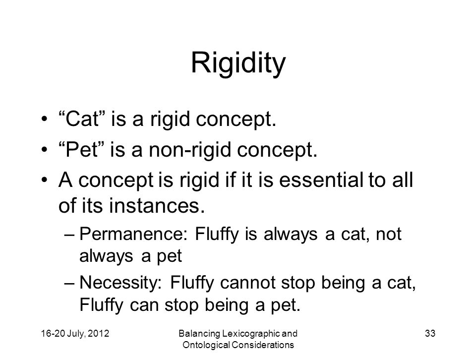 16-20 July, 2012Balancing Lexicographic and Ontological Considerations 33 Rigidity Cat is a rigid concept.