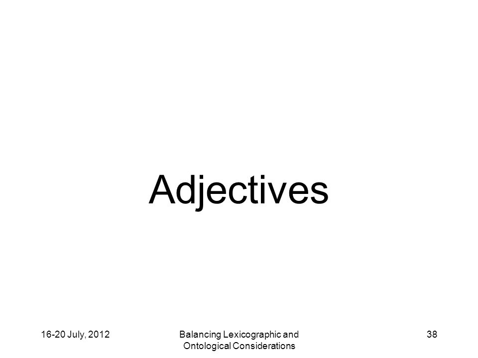 16-20 July, 2012Balancing Lexicographic and Ontological Considerations 38 Adjectives