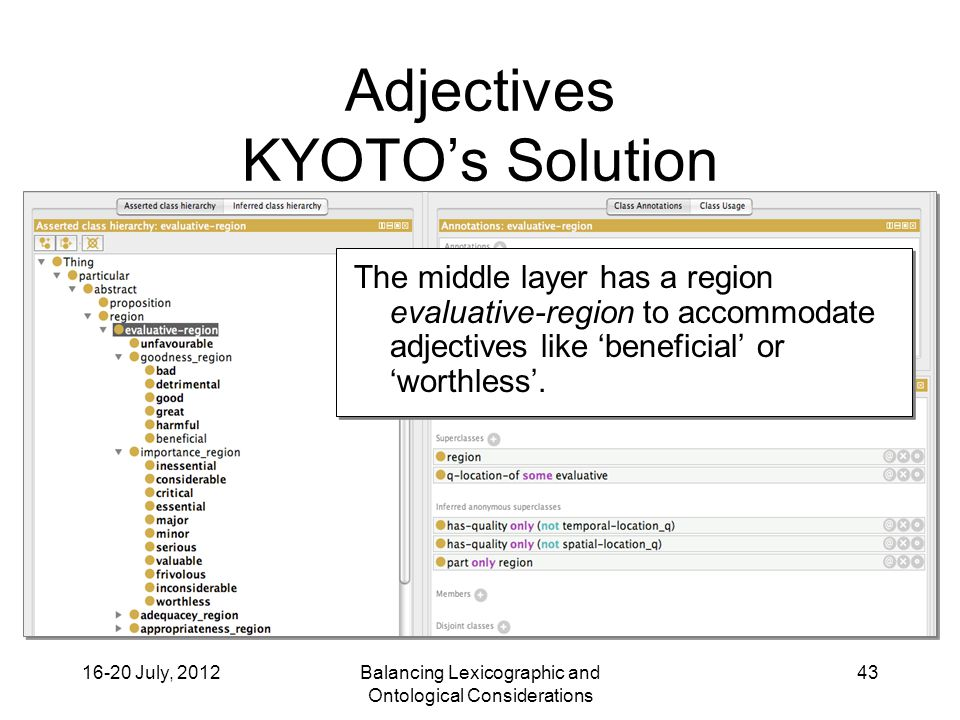 16-20 July, 2012Balancing Lexicographic and Ontological Considerations 43 Adjectives KYOTO's Solution The middle layer has a region evaluative-region to accommodate adjectives like 'beneficial' or 'worthless'.