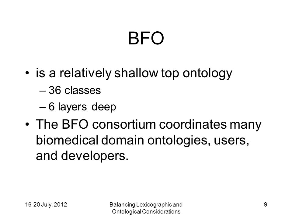 16-20 July, 2012Balancing Lexicographic and Ontological Considerations 9 BFO is a relatively shallow top ontology –36 classes –6 layers deep The BFO consortium coordinates many biomedical domain ontologies, users, and developers.