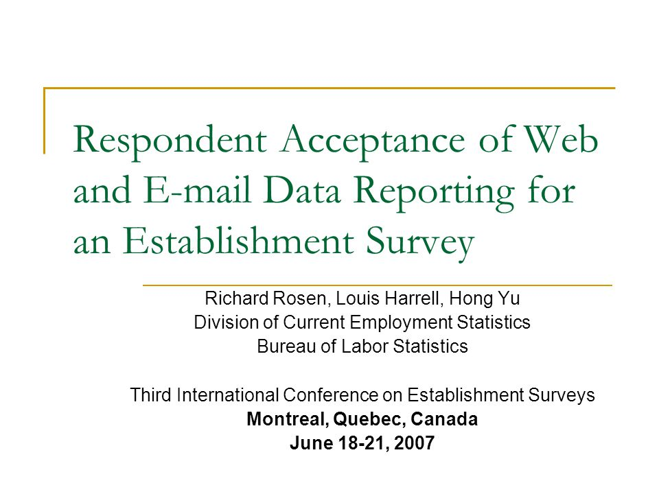 Respondent Acceptance of Web and E-mail Data Reporting for an Establishment Survey Richard Rosen, Louis Harrell, Hong Yu Division of Current Employment Statistics Bureau of Labor Statistics Third International Conference on Establishment Surveys Montreal, Quebec, Canada June 18-21, 2007