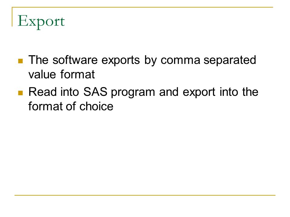 Export The software exports by comma separated value format Read into SAS program and export into the format of choice