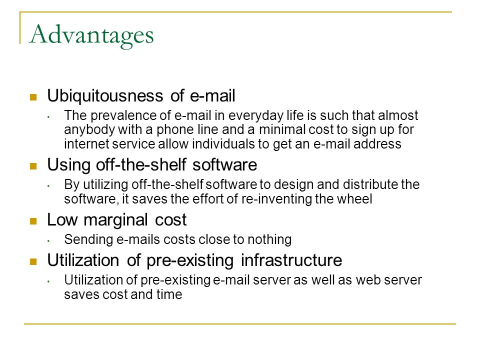 Advantages Ubiquitousness of e-mail The prevalence of e-mail in everyday life is such that almost anybody with a phone line and a minimal cost to sign up for internet service allow individuals to get an e-mail address Using off-the-shelf software By utilizing off-the-shelf software to design and distribute the software, it saves the effort of re-inventing the wheel Low marginal cost Sending e-mails costs close to nothing Utilization of pre-existing infrastructure Utilization of pre-existing e-mail server as well as web server saves cost and time