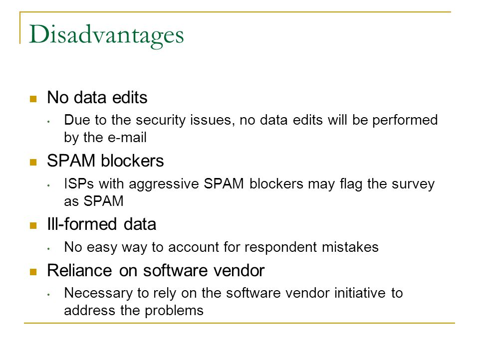 Disadvantages No data edits Due to the security issues, no data edits will be performed by the e-mail SPAM blockers ISPs with aggressive SPAM blockers may flag the survey as SPAM Ill-formed data No easy way to account for respondent mistakes Reliance on software vendor Necessary to rely on the software vendor initiative to address the problems