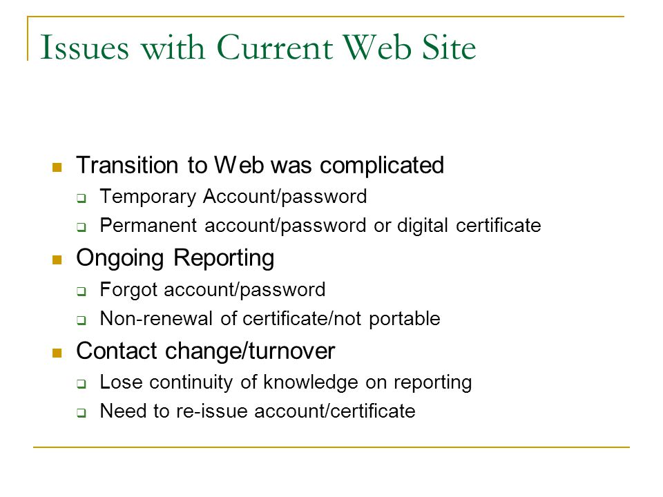 Issues with Current Web Site Transition to Web was complicated  Temporary Account/password  Permanent account/password or digital certificate Ongoing Reporting  Forgot account/password  Non-renewal of certificate/not portable Contact change/turnover  Lose continuity of knowledge on reporting  Need to re-issue account/certificate