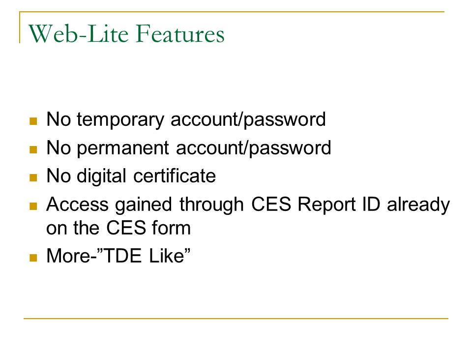 Web-Lite Features No temporary account/password No permanent account/password No digital certificate Access gained through CES Report ID already on the CES form More- TDE Like