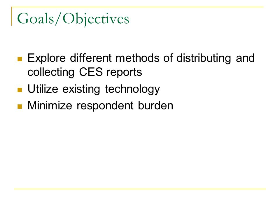 Goals/Objectives Explore different methods of distributing and collecting CES reports Utilize existing technology Minimize respondent burden
