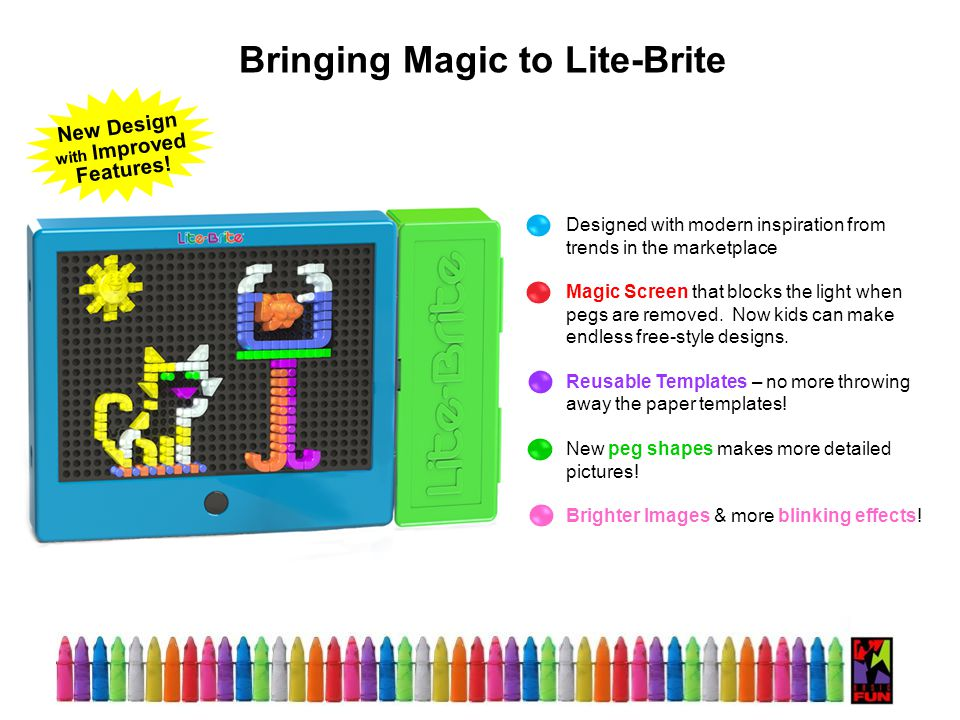 Bringing Magic to Lite-Brite Designed with modern inspiration from trends in the marketplace Magic Screen that blocks the light when pegs are removed.