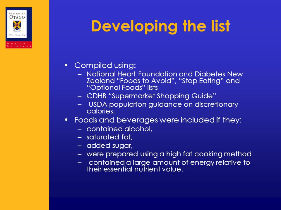 Developing the list Compiled using: –National Heart Foundation and Diabetes New Zealand Foods to Avoid , Stop Eating and Optional Foods lists –CDHB Supermarket Shopping Guide – USDA population guidance on discretionary calories.