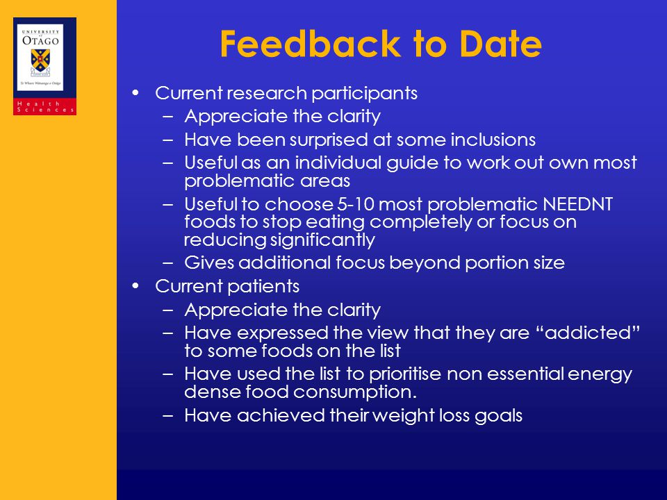 Feedback to Date Current research participants –Appreciate the clarity –Have been surprised at some inclusions –Useful as an individual guide to work out own most problematic areas –Useful to choose 5-10 most problematic NEEDNT foods to stop eating completely or focus on reducing significantly –Gives additional focus beyond portion size Current patients –Appreciate the clarity –Have expressed the view that they are addicted to some foods on the list –Have used the list to prioritise non essential energy dense food consumption.