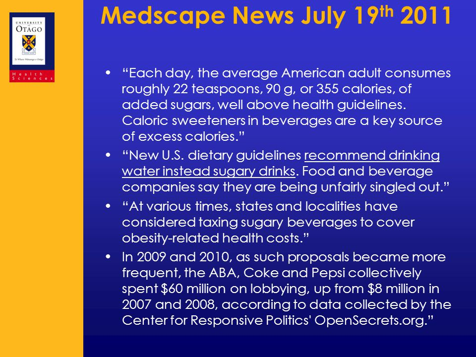 Medscape News July 19 th 2011 Each day, the average American adult consumes roughly 22 teaspoons, 90 g, or 355 calories, of added sugars, well above health guidelines.