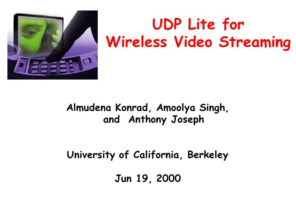 UDP Lite for Wireless Video Streaming Almudena Konrad, Amoolya Singh, and Anthony Joseph University of California, Berkeley Jun 19, 2000
