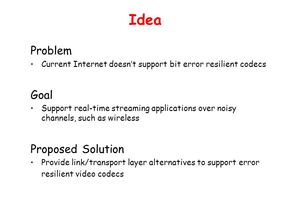 Idea Problem Current Internet doesn't support bit error resilient codecs Goal Support real-time streaming applications over noisy channels, such as wi
