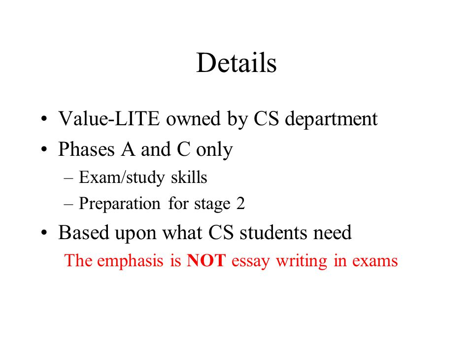 Details Value-LITE owned by CS department Phases A and C only –Exam/study skills –Preparation for stage 2 Based upon what CS students need The emphasis is NOT essay writing in exams