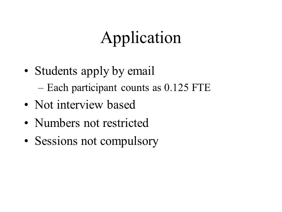 Application Students apply by email –Each participant counts as 0.125 FTE Not interview based Numbers not restricted Sessions not compulsory