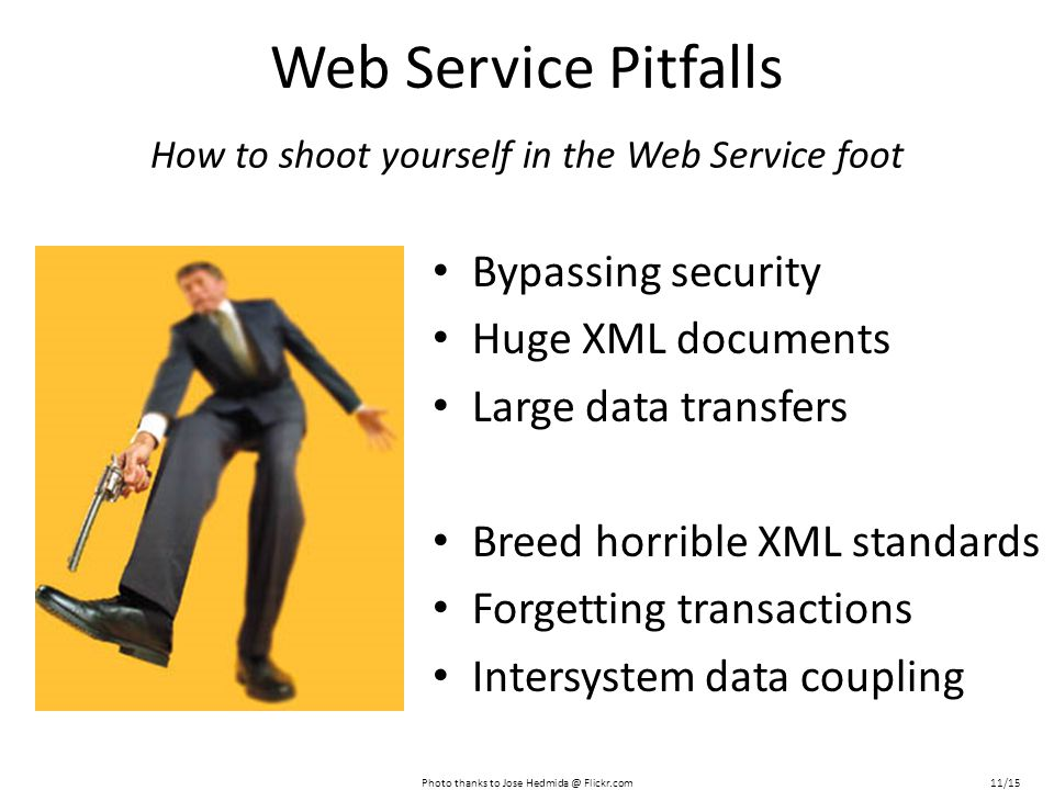 Web Service Pitfalls Bypassing security Huge XML documents Large data transfers Breed horrible XML standards Forgetting transactions Intersystem data