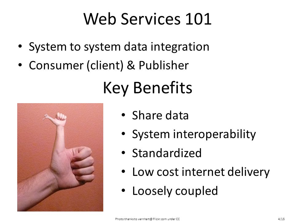 Web Services 101 System to system data integration Consumer (client) & Publisher Share data System interoperability Standardized Low cost internet delivery Loosely coupled Key Benefits Photo thanks to vernhart@ Flickr.com under CC4/15
