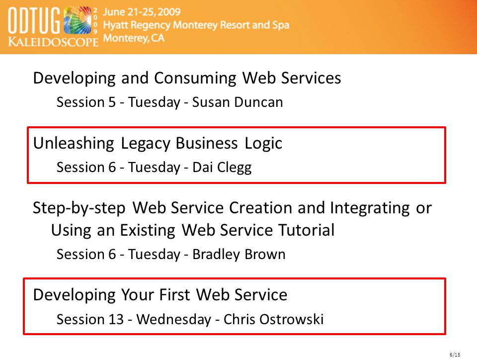 Developing and Consuming Web Services Session 5 - Tuesday - Susan Duncan Unleashing Legacy Business Logic Session 6 - Tuesday - Dai Clegg Step-by-step Web Service Creation and Integrating or Using an Existing Web Service Tutorial Session 6 - Tuesday - Bradley Brown Developing Your First Web Service Session 13 - Wednesday - Chris Ostrowski 6/15