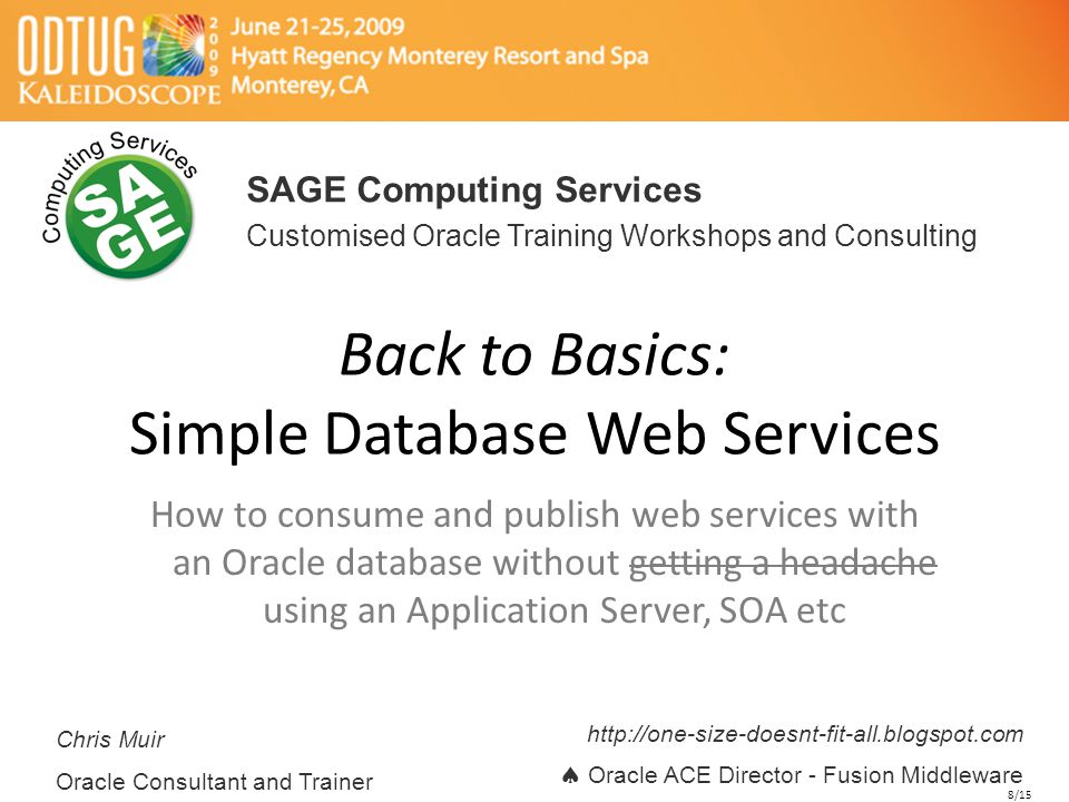 Back to Basics: Simple Database Web Services How to consume and publish web services with an Oracle database without getting a headache using an Application Server, SOA etc SAGE Computing Services Customised Oracle Training Workshops and Consulting Chris Muir Oracle Consultant and Trainer http://one-size-doesnt-fit-all.blogspot.com  Oracle ACE Director - Fusion Middleware 8/15