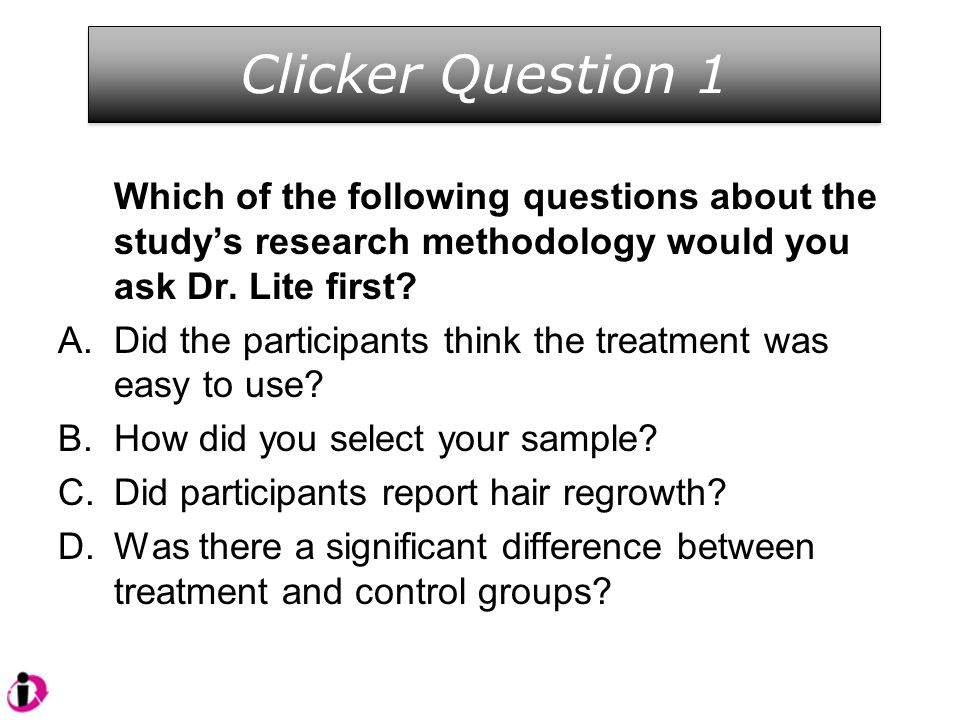 Which of the following questions about the study's research methodology would you ask Dr. Lite first? A.Did the participants think the treatment was e