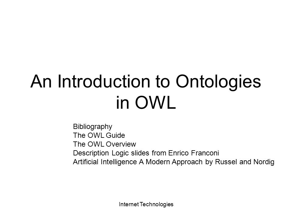 Internet Technologies An Introduction to Ontologies in OWL Bibliography The OWL Guide The OWL Overview Description Logic slides from Enrico Franconi Artificial Intelligence A Modern Approach by Russel and Nordig