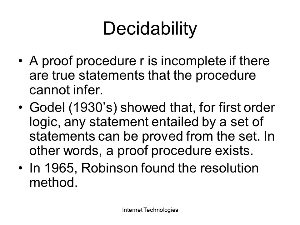 Internet Technologies Decidability A proof procedure r is incomplete if there are true statements that the procedure cannot infer.