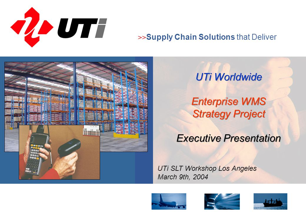 8 October 20041 >> Supply Chain Solutions that Deliver UTi SLT Workshop Los Angeles March 9th, 2004 UTi Worldwide Enterprise WMS Strategy Project Executive Presentation UTi Worldwide Enterprise WMS Strategy Project Executive Presentation