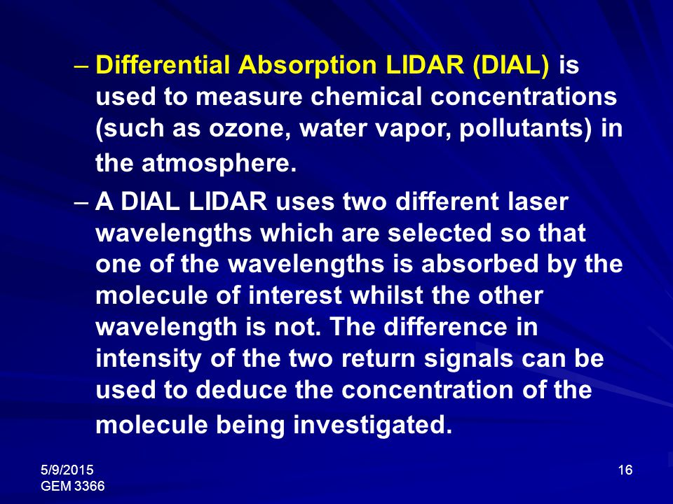5/9/2015 GEM 3366 16 –Differential Absorption LIDAR (DIAL) is used to measure chemical concentrations (such as ozone, water vapor, pollutants) in the