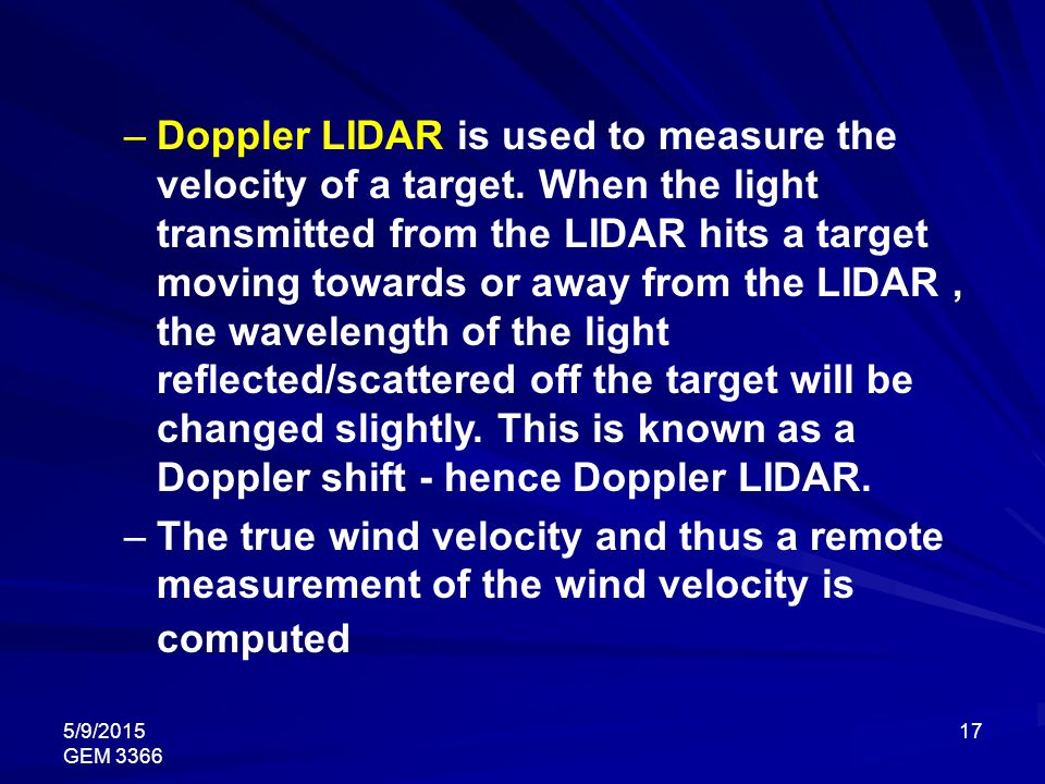 5/9/2015 GEM 3366 17 –Doppler LIDAR is used to measure the velocity of a target. When the light transmitted from the LIDAR hits a target moving toward