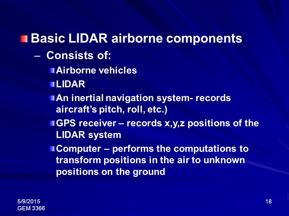 5/9/2015 GEM 3366 18 Basic LIDAR airborne components – Consists of: Airborne vehicles LIDAR An inertial navigation system- records aircraft's pitch, r