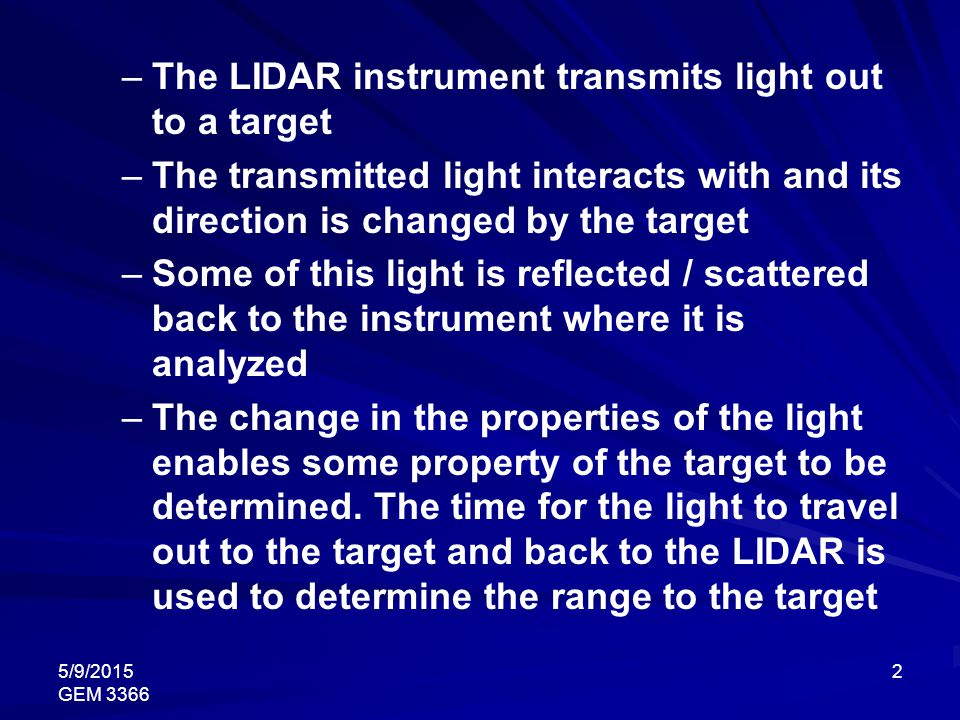5/9/2015 GEM 3366 2 –The LIDAR instrument transmits light out to a target –The transmitted light interacts with and its direction is changed by the ta