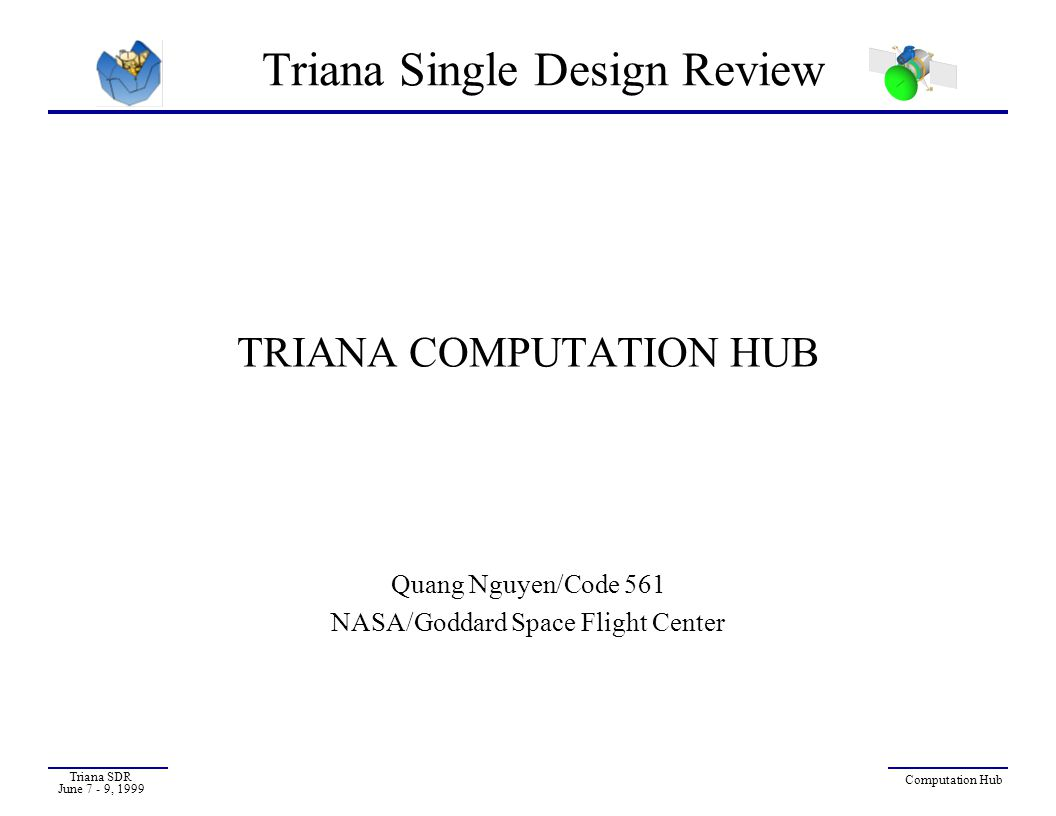 Triana SDR June 7 - 9, 1999 Computation Hub - 12 Flight Processor Card (1) PCI Industry Standard Interface  Any qualified PCI component will interface to TRIANA Comp-Hub  Future upgrade path to any PCI Master processor w/out ripple through system interfaces Delivers RAD-hard performance needed to accommodate additional software requirements  Boot mode safehold, power control Processor hardware debug environment available off-the-shelf  RISCwatch, JTAG, VMETRO PCI Bus Analyzers Real Time Multi-tasking Kernel support  VxWorks Operating System